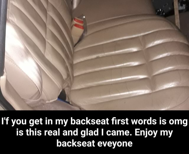 I'f you get in my backseat first words is omg is this real and glad I came. Enjoy my backseat eveyone I'f you get in my backseat first words is omg is this real and glad I came. Enjoy my backseat eveyone meme