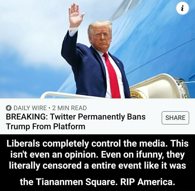 DAILY WIRE 2 MIN READ BREAKING Twitter Permanently Bans SHARE Trump From Platform Liberals completely control the media. This isn't even an opinion. Even on ifunny, they literally censored a entire event like it was the Tiananmen Square. RIP America. the Tiananmen Square. RIP America memes