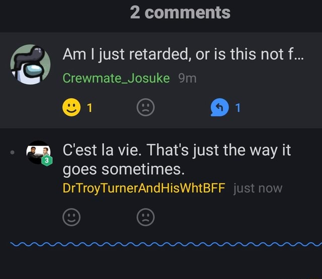 2 comments Am I just retarded, or is this not f Crewmate Josuke FLA Cest la vie. That's just the way it goes sometimes. DrTroyTurnerAndHisWhtBFF just now meme