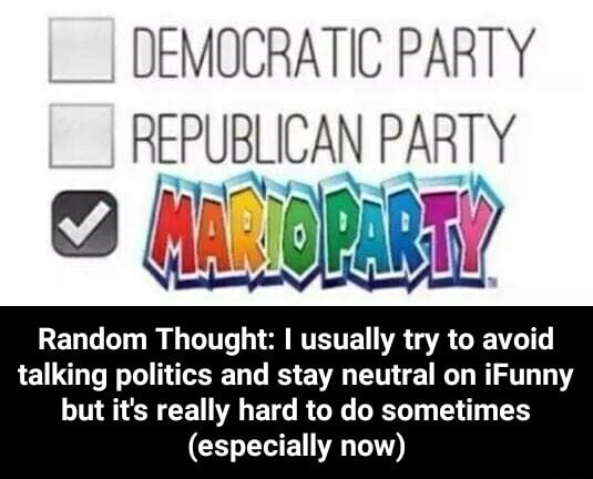 DEMOCRATIC PARTY REPUBLICAN PAR PARTY Random Thought I usually try to avoid talking politics and stay neutral on iFunny but it's really hard to do sometimes especially now Random Thought I usually try to avoid talking politics and stay neutral on iFunny but it's really hard to do sometimes especially now meme