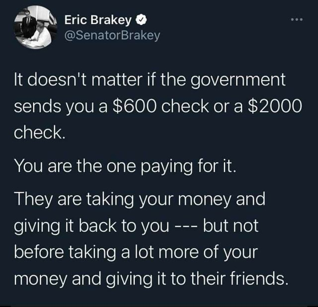 Eric Brakey It doesn't matter if the government sends you a $600 check or a $2000 check. You are the one paying for it. They are taking your money and giving it back to you but not before taking a lot more of your money and giving it to their friends memes