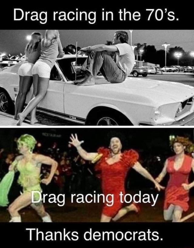 Drag racing in the 70's. Drag racing today Thanks democrats memes