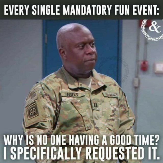 EVERY SINGLE MANDATORY FUN EVENT WHY 15 ONE HAVING A GO0D TIME I SPECIFICALLY REQUESTED IT meme