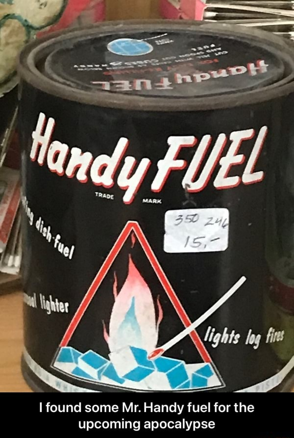 Found some Mr. Handy fuel for the upcoming apocalypse I found some Mr. Handy fuel for the upcoming apocalypse memes