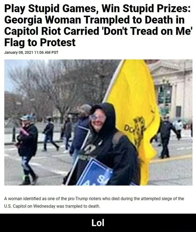Play Stupid Games, Win Stupid Prizes Georgia Woman Trampled to Death in Capitol Riot Carried Do not Tread on Me Flag to Protest January 08, 2021 AM PST A woman identified as one of the pro Trump rioters who died during the attempted siege of the US. Capitol on Wednesday was trampled to death Lol Lol memes