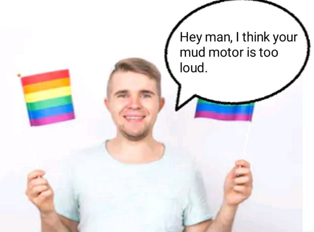 Hey man, I think your mud motor is too loud memes