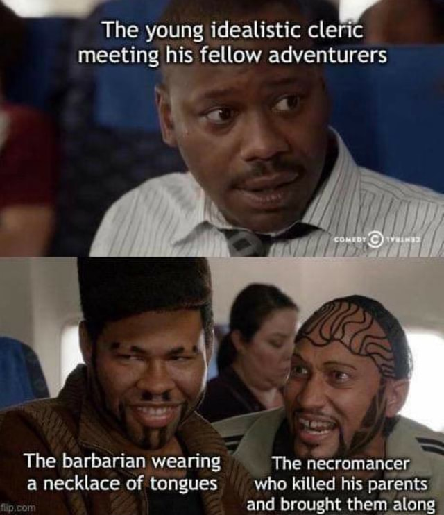 The young idealistic cleric meeting his fellow adventurers The barbarian wearing a necklace of tongues The necromancer who killed his parents and brought them along meme