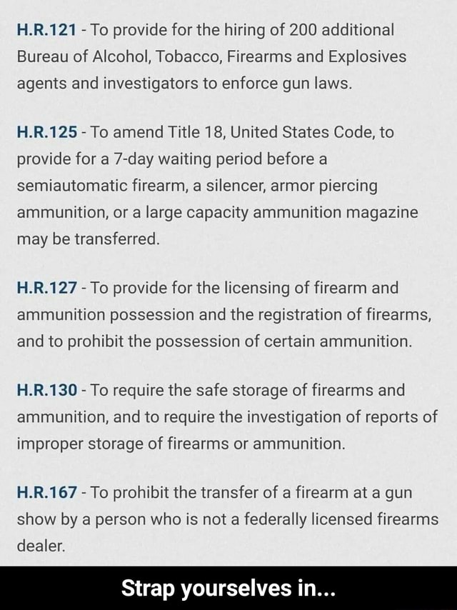 H.R.121 To provide for the hiring of 200 additional Bureau of Alcohol, Tobacco, Firearms and Explosives agents and investigators to enforce gun laws. H.R.125 To amend Title 18, United States Code, to provide for a 7 day waiting period before a semiautomatic firearm, a silencer, armor piercing ammunition, or a large capacity ammunition magazine may be transferred. HR. To provide for the licensing of firearm and ammunition possession and the registration of firearms, and to prohibit the possession of certain ammunition. H.R.130 To require the safe storage of firearms and ammunition, and to require the investigation of reports of improper storage of firearms or ammunition. HR. To prohibit the transfer of a firearm at a gun show by a person who is not a federally licensed firearms dealer