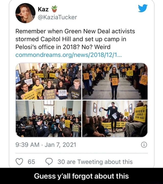 Kaz Kazialucker Remember when Green New Deal activists stormed Capitol Hill and set up camp in Pelosi's office in 2018 No Weird commoncdreams. AM Jan 7, 2021 65 Ware Tweeting about this Guess y'all forgot about this Guess y'all forgot about this meme