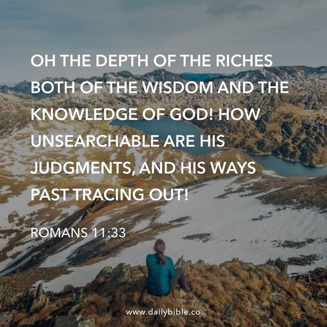 OH THE DEPTH OF I THE RICHES BOTH OF THE WISDOM AND THE KNOWLEDGE OF GOD HOW UNSEARCHABLE ARE HIS JUDGMENTS, AND HIS WAYS PAST TRACING OUT ROMANS www.dailybible.co meme