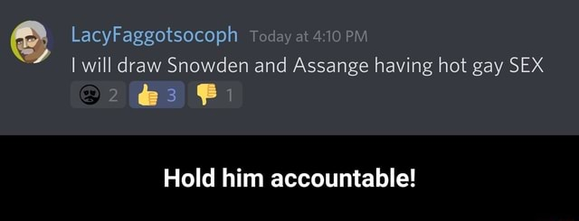LacyPaggotsocoph Today at 410 PM I will draw Snowden and Assange having hot gay SEX Hold him accountable Hold him accountable memes
