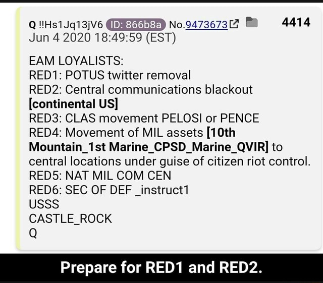No.947367317 MR 4414 Jun 4 EST EAM LOYALISTS RED1 POTUS twitter removal RED2 Central communications blackout continental US RED3 CLAS movement PELOSI or PENCE RED4 Movement of MIL assets 10th Mountain 1st Marine CPSD Marine QWVIR to central locations under guise of citizen riot control. REDS NAT MIL COM CEN RED6 SEC OF DEF instruct1 SSS CASTLE ROCK Prepare for RED1 and RED2 memes