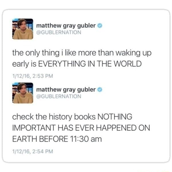 Matthew gray gubler the only thing i like more than waking up early is EVERYTHING IN THE WORLD PM matthew gray gubler check the history books NOTHING IMPORTANT HAS EVER HAPPENED ON EARTH BEFORE am PM memes