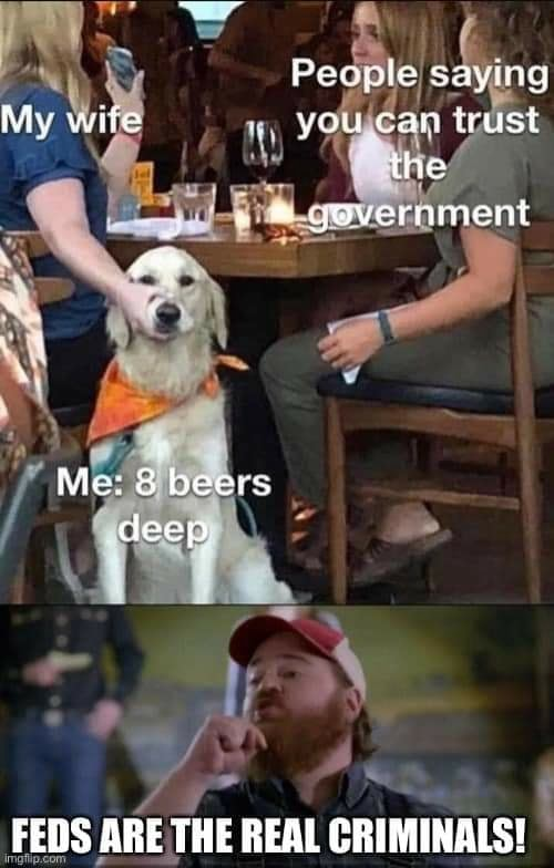 Peaple saying My wite you can trust the government Me beers deep FEDS ARE THE REAL CRIMINALS meme