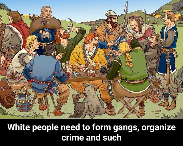 WwW White people need to form gangs, organize crime and such White people need to form gangs, organize crime and such meme