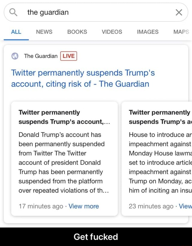The guardian ALL NEWS BOOKS The Guardian LIVE IMAGES MAF Twitter permanently suspends Trump's account, citing risk of The Guardian Twitter permanently suspends Trump's account, Donald Trump's account has been permanently suspended from Twitter The Twitter account of president Donald Trump has been permanently suspended from the platform over repeated violations of th 17 minutes ago View more Twitter permanently suspends Trump's a House to introduce ar impeachment against Monday House lawmz set to introduce article impeachment against Trump on Monday, ac him of inciting an insu 23 minutes ago View Get fucked Get fucked meme