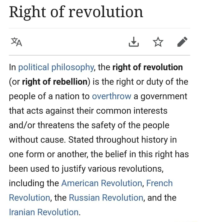 Right of revolution uo wK and In political philosophy, the right of revolution or right of rebellion is the right or duty of the people of a nation to overthrow a government that acts against their common interests threatens the safety of the people without cause. Stated throughout history in one form or another, the belief in this right has been used to justify various revolutions, including the American Revolution, French Revolution, the Russian Revolution, and the lranian Revolution meme