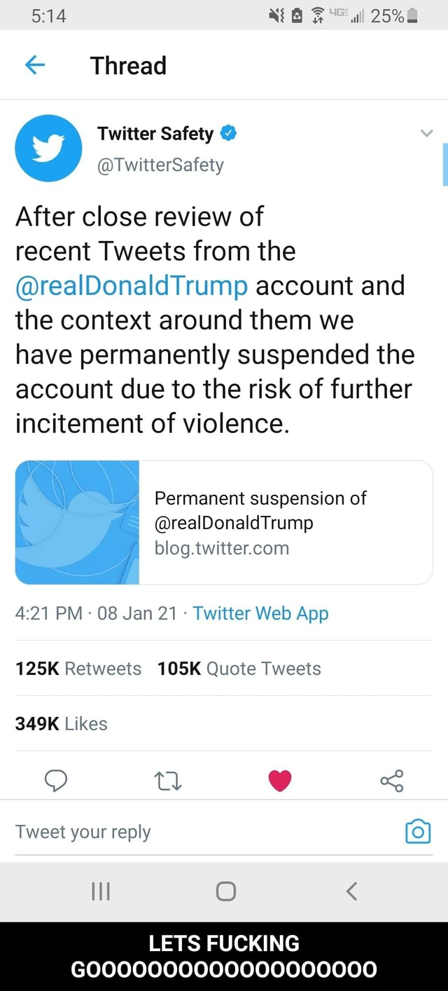 Thread After close review of recent Tweets from the realDonaldTrump account and the context around them we have permanently suspended the account due to the risk of further incitement of violence. 4 Permanent suspension of realDonald Trump blog. PM 08 Jan 21 Twitter Web Aop 125K Retweets 105K Quote Tweets Likes tl Tweet your reply LETS FUCKING LETS FUCKING GOOOOOOOOOOOOOOOOOOO memes