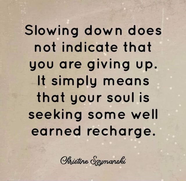 Slowing down does not indicate that you are giving up. It simply means that your soul is seeking some well earned recharge meme