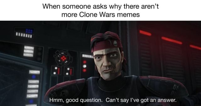 When someone asks why there aren't more Clone Wars memes Hmm, good question. Can't say I've got an answer