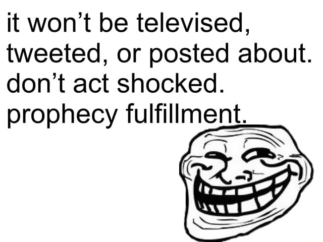 It won't be televised, tweeted, or posted about. do not act shocked. prophecy fulfillment meme
