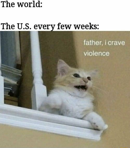 The world The U.S. every few weeks father, crave violence meme