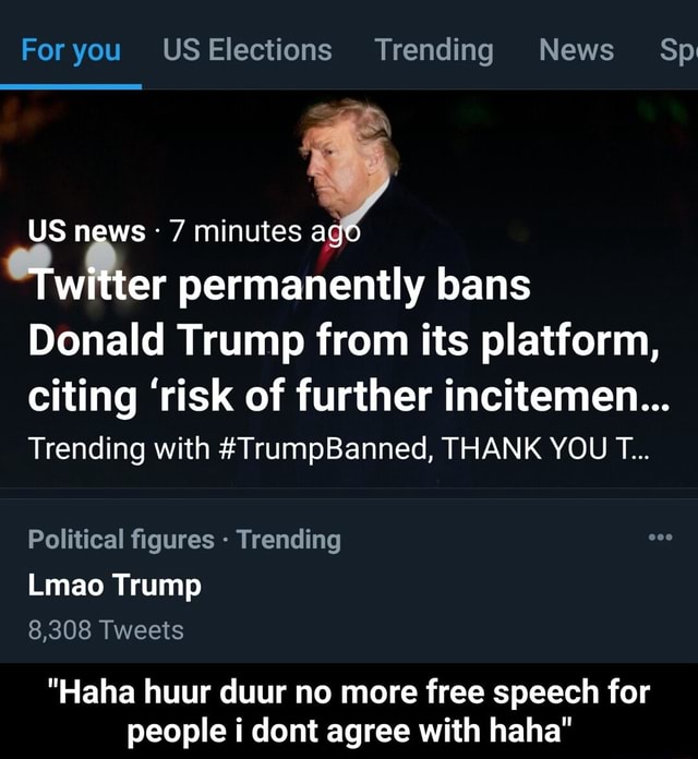 For you USElections Trending News Sp US news 7 minutes a witter permanently bans Donald Trump from its platform, citing risk of further incitemen Trending with TrumpBanned, THANK YOU T Political figures Trending Lmao Trump 8,308 Tweets Haha huur duur no more free speech for people i dont agree with haha Haha huur duur no more free speech for people i dont agree with haha memes