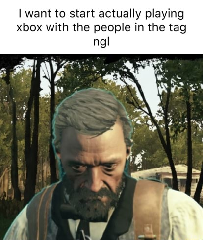 I want to start actually playing xbox with the people in the tag ngl meme