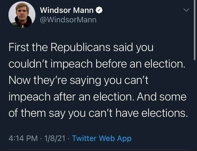 Windsor Mann First the Republicans said you couldn't impeach before an election. Now they're saying you can not impeach after an election. And some of them say you can not have elections. PM Twitter Welo App memes