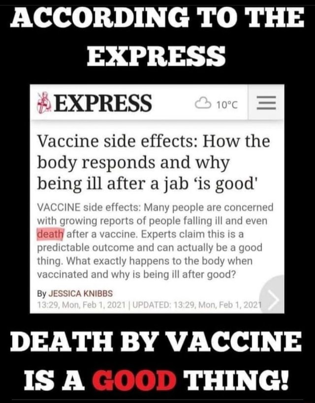 ACCORDING TO THE EXPRESS EXPRESS I  Vaccine side effects How the body responds and why being ill after a jab is good side 3 Many people are concerned ing rts of people falling ll and even after cine. Experts claim this is a predictable outcome and can actually be a good thing. it exactly happens to the body when vaccinated and why is being ill after good death By JESSICA KNIBBS DEATH BY VACCINE THING meme