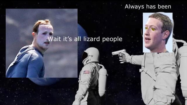 Always has been lizard people wait it's all meme
