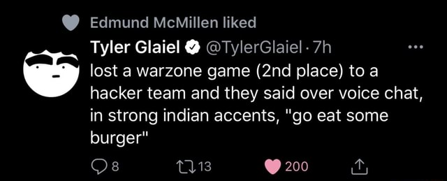 Edmund MeMillen liked Tyler Glaiel TylerGlaiel lost a warzone game place toa hacker team and they said over voice chat, in strong indian accents, go eat some burger Os 200 memes