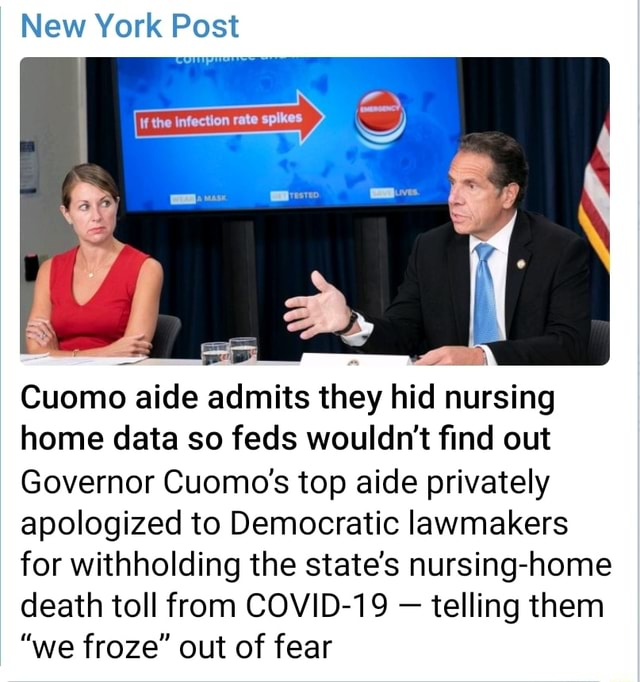 New York Post the Cuomo aide admits they hid nursing home data so feds wouldn't find out Governor Cuomo's top aide privately apologized to Democratic lawmakers for withholding the state's nursing home death toll from COVID 19  telling them we froze out of fear meme
