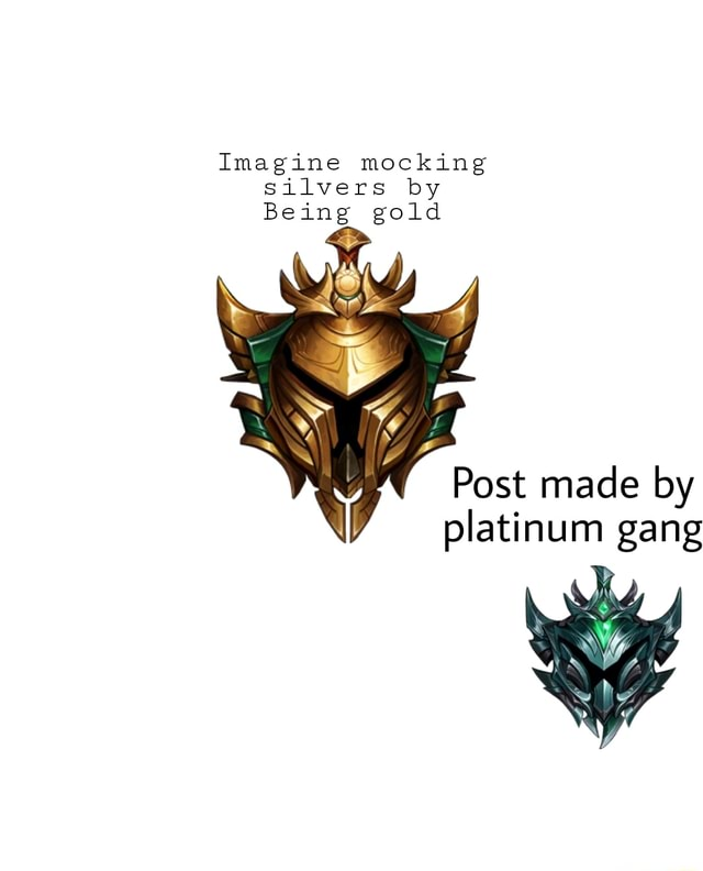 Imagine mocking silvers by Being gold Post made by platinum gang memes