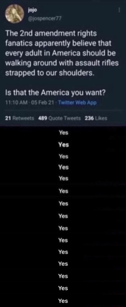 Jospencer77 The amendment rights fanatics apparently believe that every adult in America should be walking around with assault rifles strapped to our shoulders. Is that the America you want Feb21 Web Yes Yes Yea Yes Yes Yes Yes Yes Yes Yes Yes Yes  Yes memes