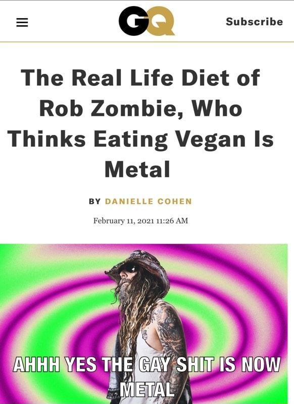G Subscribe The Real Life Diet of Rob Zombie, Who Thinks Eating Vegan Is Metal BY DANIELLE COHEN February 11, 2021 AM AHHH YES THE GAY SHIT IS NOW METAL memes