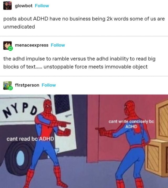 Ba glowbot Follow posts about ADHD have no business being words some of us are unmedicated menaceexpress Follow the adhd impulse to ramble versus the adhd inability to read big blocks of text unstoppable force meets immovable object firstperson Follow cant read be ADH cant write concisely be ADHD meme