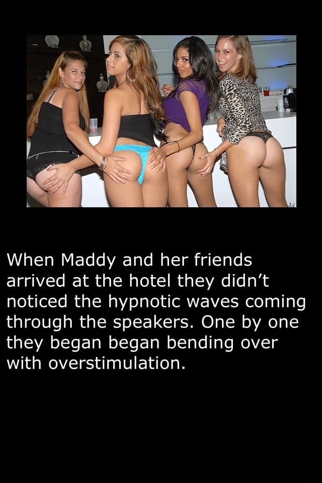 When Maddy and her friends arrived at the hotel they didn't noticed the hypnotic waves coming through the speakers. One by one they began began bending over with overstimulation memes