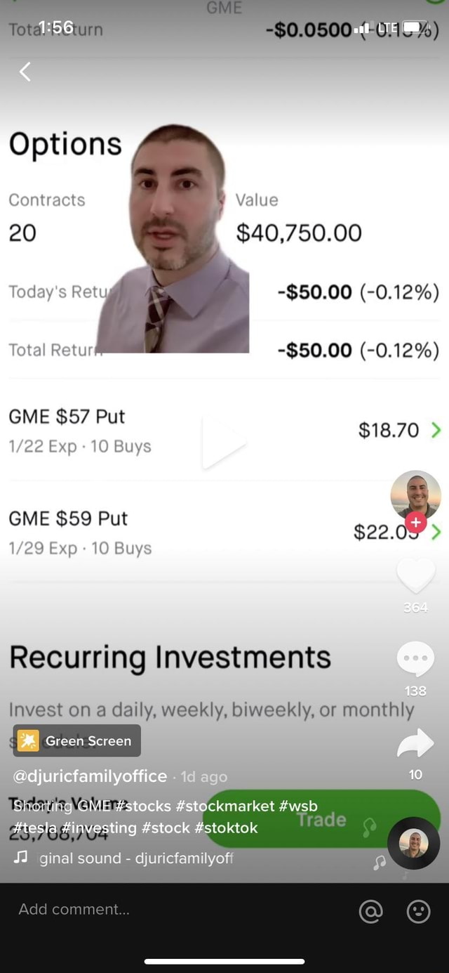 Options Contracts 20 Value $40,750.00 $50.00  0.12% Today's Rety Total Retur $50.00  0.12% GME $57 Put $18.70 Exp 10 Buys GME $59 Put Exp 10 Buys Recurring Investments invest on daily, weekly, biweekly, or monthly Green Screen adjuricfamilyottice SstoCemarket wsb stock stoktok ginal sound  djuricfamilyofi Add comment meme