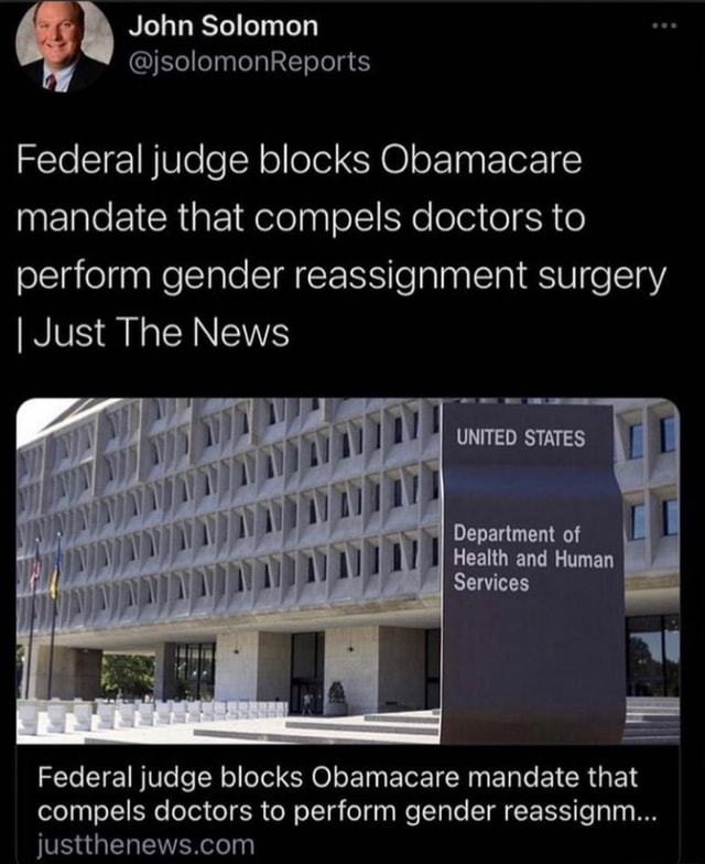 Federal judge blocks Obamacare mandate that compels doctors to perform gender reassignment surgery I Just The News UNITED STATES Department of Health and Human Services Federal judge blocks Obamacare mandate that compels doctors to perform gender reassignm meme