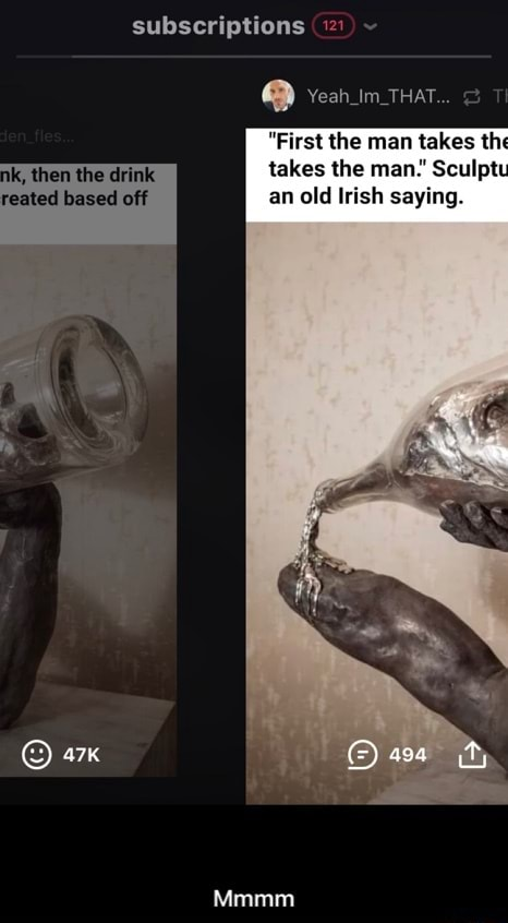 Subscriptions im THAT  First the man takes th ik, then the drink takes the man. Sculpt eated based off an old Irish saying. asa Mmmm  Mmmm memes