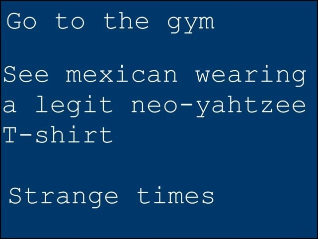 Go to the gym See mexican wearing a legit neo yahtzee T shirt Strange times memes