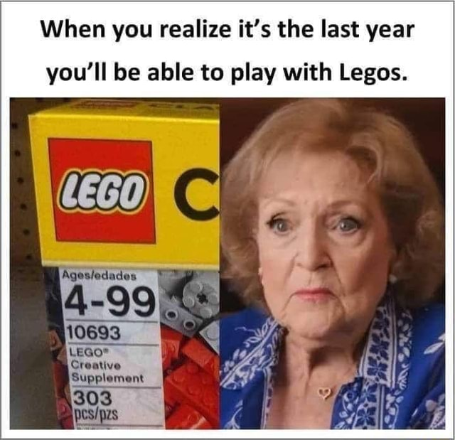 When you realize it's the last year you'll be able to play with Legos memes