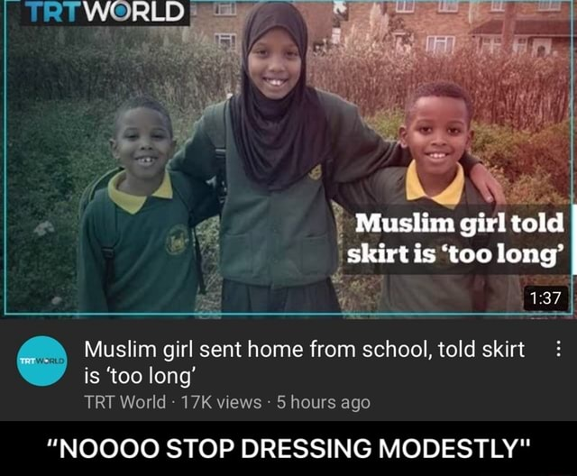 Muslim girl told skirt is too long TRU WORLD Muslim girl sent home from school, told skirt is too long TRY World views 5 hours ago NOOOO STOP DRESSING MODESTLY NOOOO STOP DRESSING MODESTLY memes