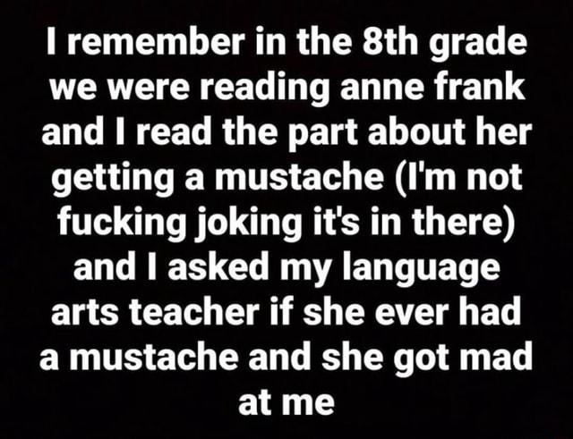 I remember in the grade we were reading anne frank and read the part about her getting a mustache I'm not fucking joking it's in there and asked my language arts teacher if she ever had a mustache and she got mad at me memes