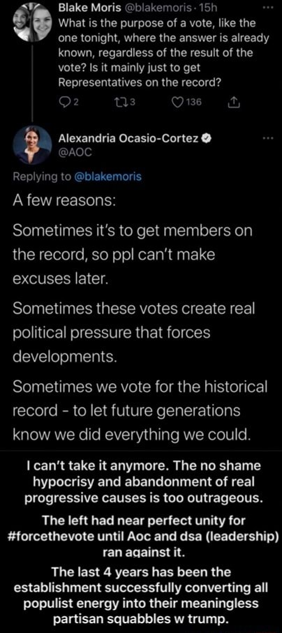 What is the purpose of a vote, like the cone tonight, where the answer is already known, regardless of the result of the vote Is it mainly just to get Representatives on the record Ow ty Alexandria Ocasio Cortez Replying to blakemoris VA Blake Moris blakemoris A few reasons Sometimes it's to get members on the record, so ppl can not make excuses later. Sometimes these votes create real political pressure that forces developments. Sometimes we vote for the historical record to let future generations know we did everything we could. can not take it anymore. The no shame hypocrisy and abandonment of real progressive causes is too outrageous. The left had near perfect unity for forcethevote until Aoc and dsa leadership ran aaainst it. The last 4 years has been the establishment successfully co