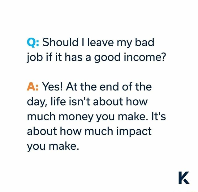 Q Should I leave my bad job if it has a good income A Yes At the end of the day, life isn't about how much money you make. It's about how much impact you make memes