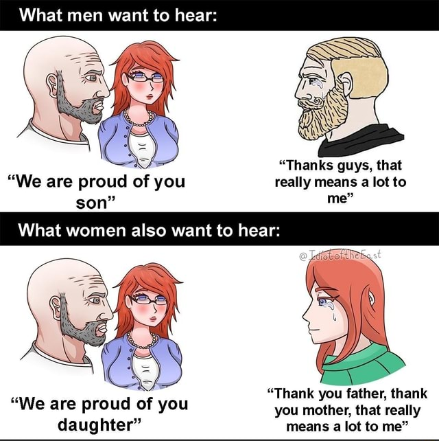 What men want to hear SN Thanks guys, that We are proud of you really means a lot to son me What women also want to hear Thank you father, thank We are proud of you you mother, that really daughter means a lot to me meme