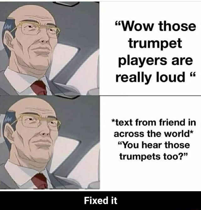 Wow those trumpet players are really loud *text from friend in across the world* You hear those trumpets too Fixed it Fixed it memes