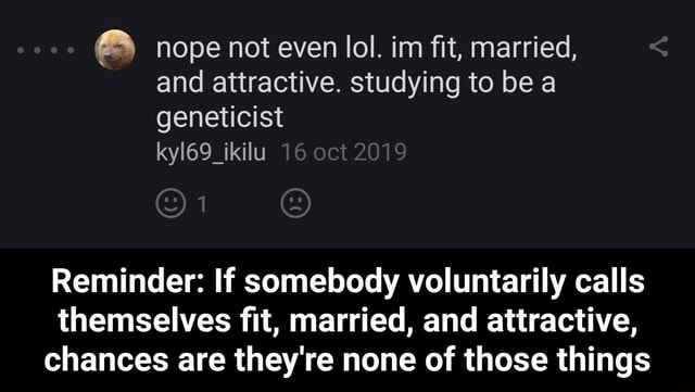 Nope not even lol. im fit, married, and attractive. studying to be a geneticist kyl69 ikilu Reminder If somebody voluntarily calls themselves fit, married, and attractive, chances are they're none of those things Reminder If somebody voluntarily calls themselves fit, married, and attractive, chances are they're none of those things memes